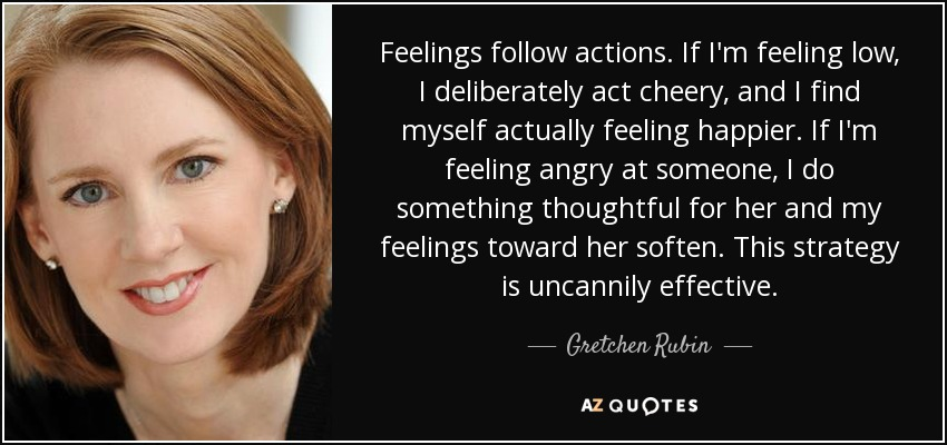 quote-feelings-follow-actions-if-i-m-feeling-low-i-deliberately-act-cheery-and-i-find-myself-gretchen-rubin-81-7-0711